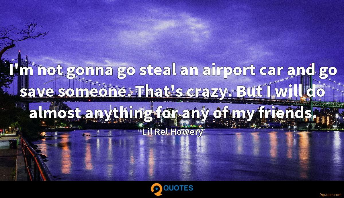 I'm not gonna go steal an airport car and go save someone. That's crazy. But I will do almost anything for any of my friends.