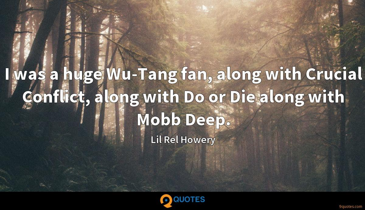 I was a huge Wu-Tang fan, along with Crucial Conflict, along with Do or Die along with Mobb Deep.
