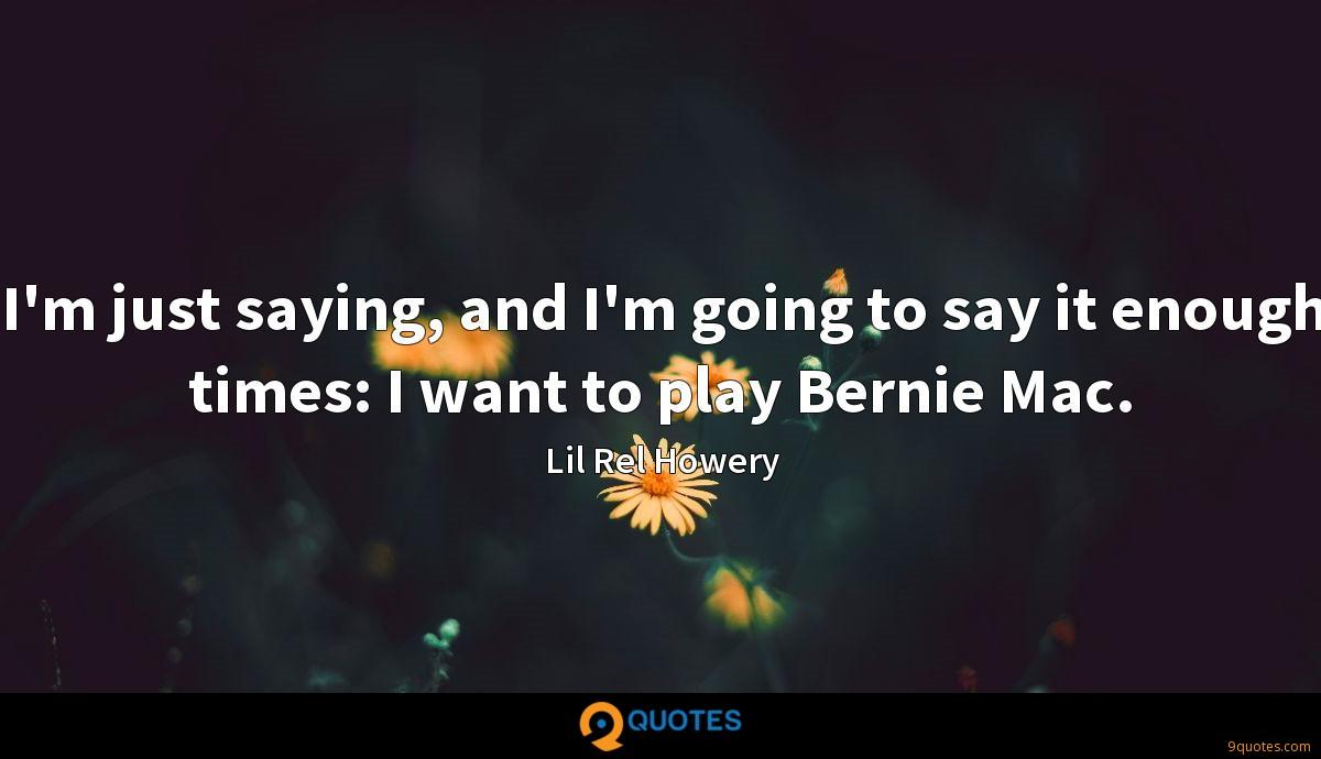 I'm just saying, and I'm going to say it enough times: I want to play Bernie Mac.