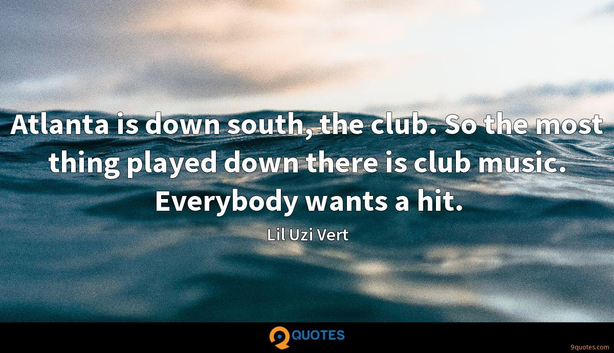 Atlanta is down south, the club. So the most thing played down there is club music. Everybody wants a hit.