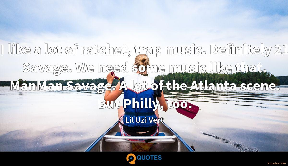 I like a lot of ratchet, trap music. Definitely 21 Savage. We need some music like that. ManMan Savage. A lot of the Atlanta scene. But Philly, too.
