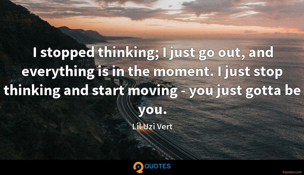 I stopped thinking; I just go out, and everything is in the moment. I just stop thinking and start moving - you just gotta be you.