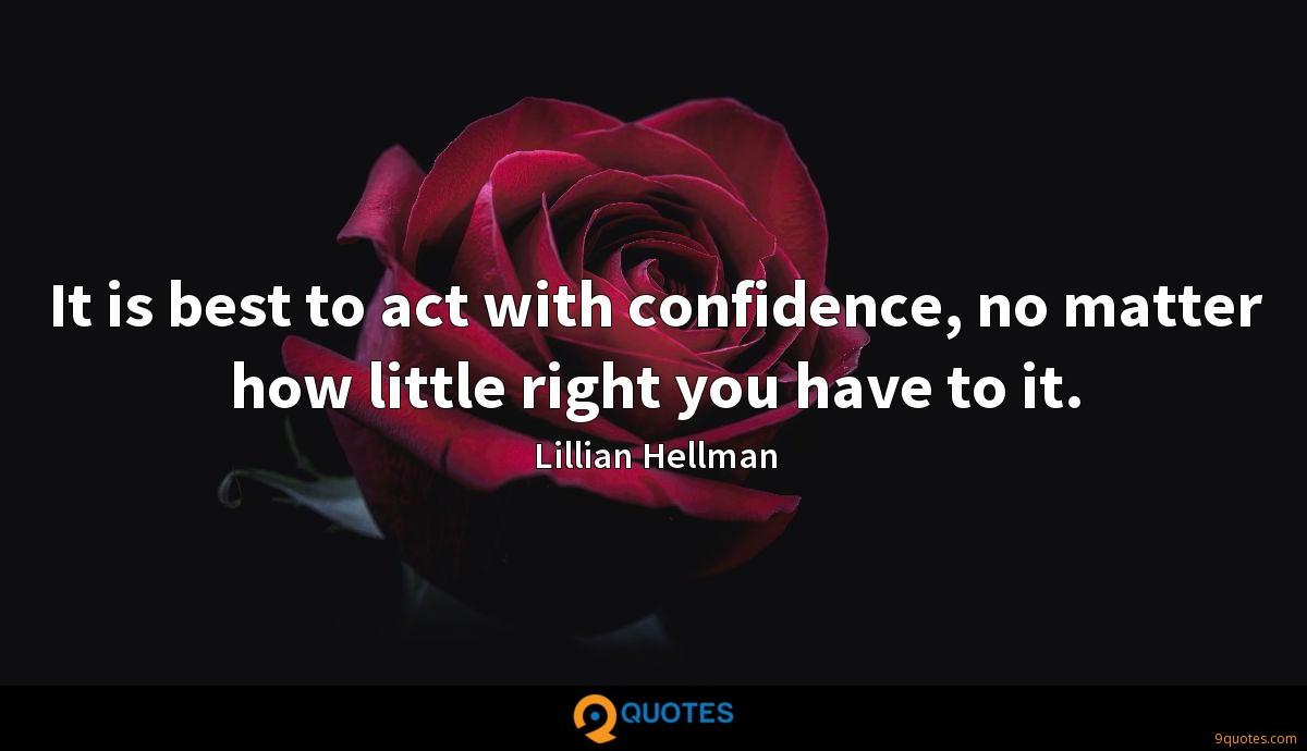 It is best to act with confidence, no matter how little right you have to it.
