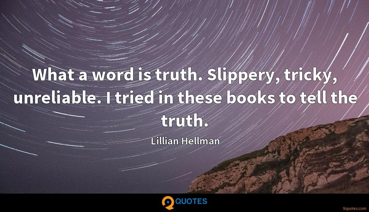 What a word is truth. Slippery, tricky, unreliable. I tried in these books to tell the truth.