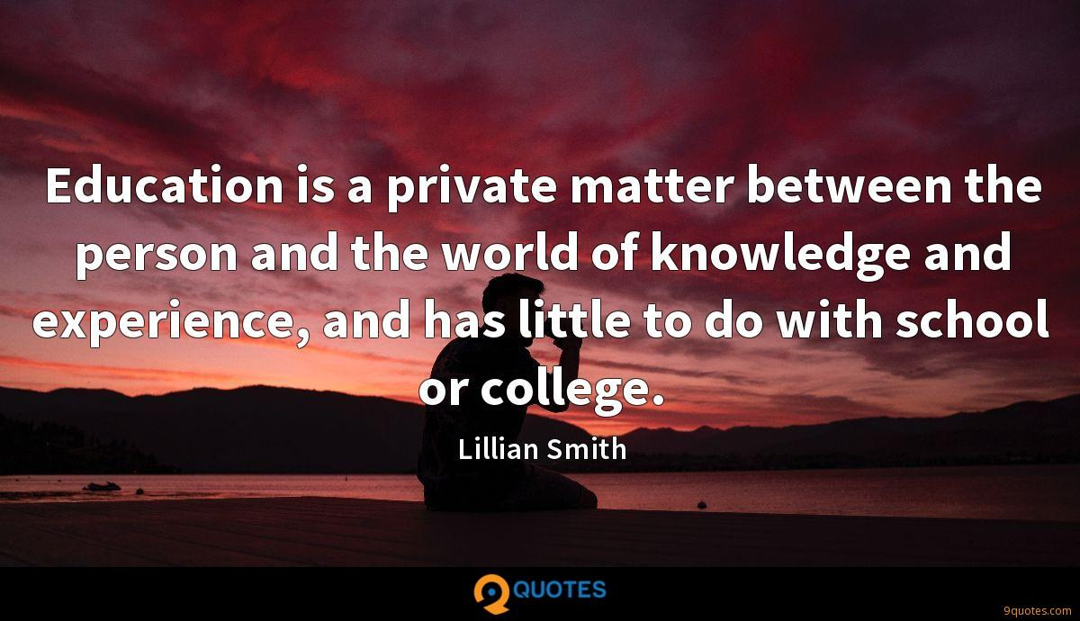 Education is a private matter between the person and the world of knowledge and experience, and has little to do with school or college.