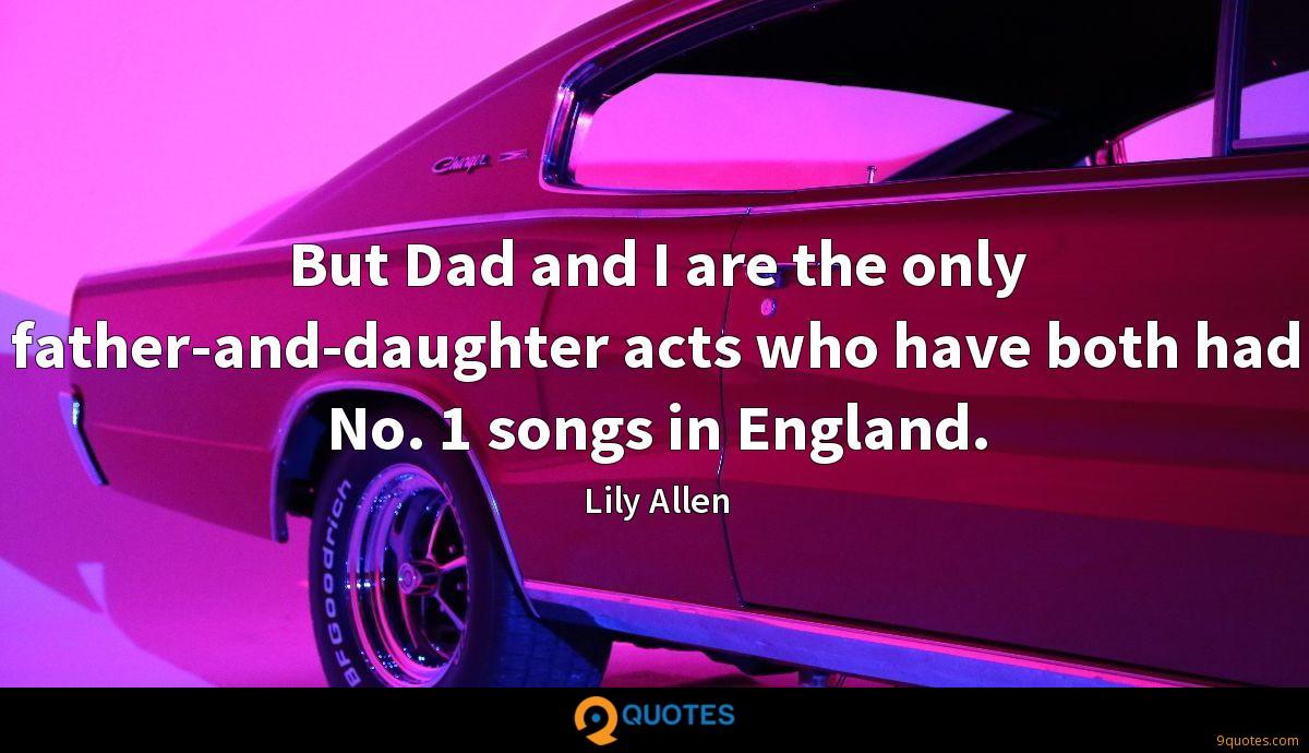 But Dad and I are the only father-and-daughter acts who have both had No. 1 songs in England.
