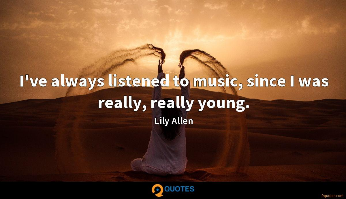 I've always listened to music, since I was really, really young.