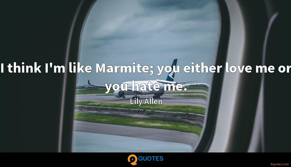I think I'm like Marmite; you either love me or you hate me.