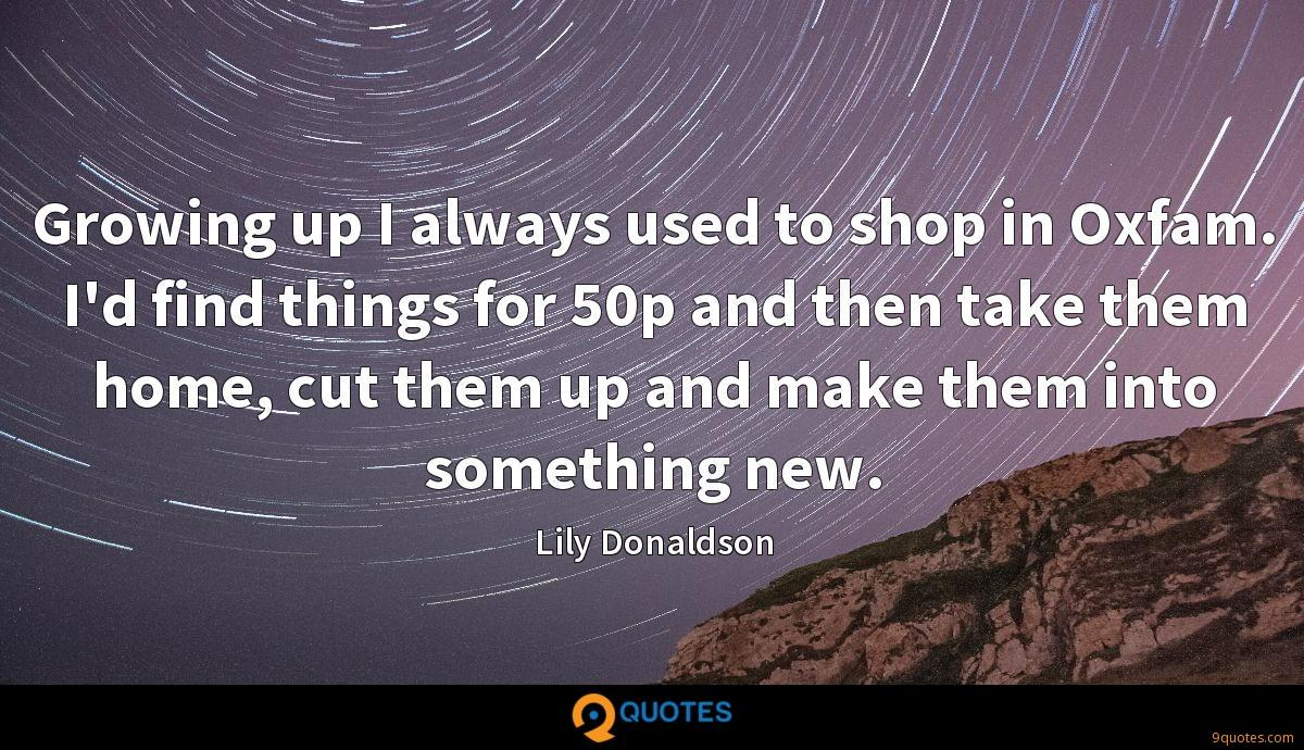Growing up I always used to shop in Oxfam. I'd find things for 50p and then take them home, cut them up and make them into something new.