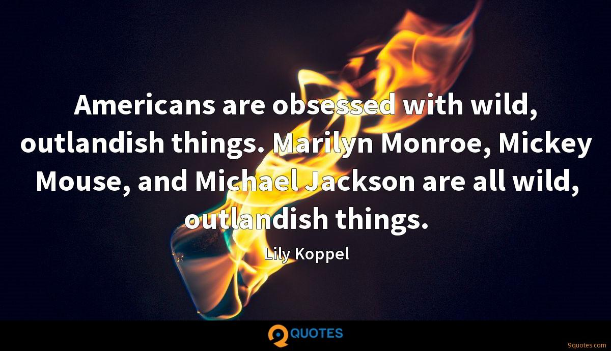 Americans are obsessed with wild, outlandish things. Marilyn Monroe, Mickey Mouse, and Michael Jackson are all wild, outlandish things.