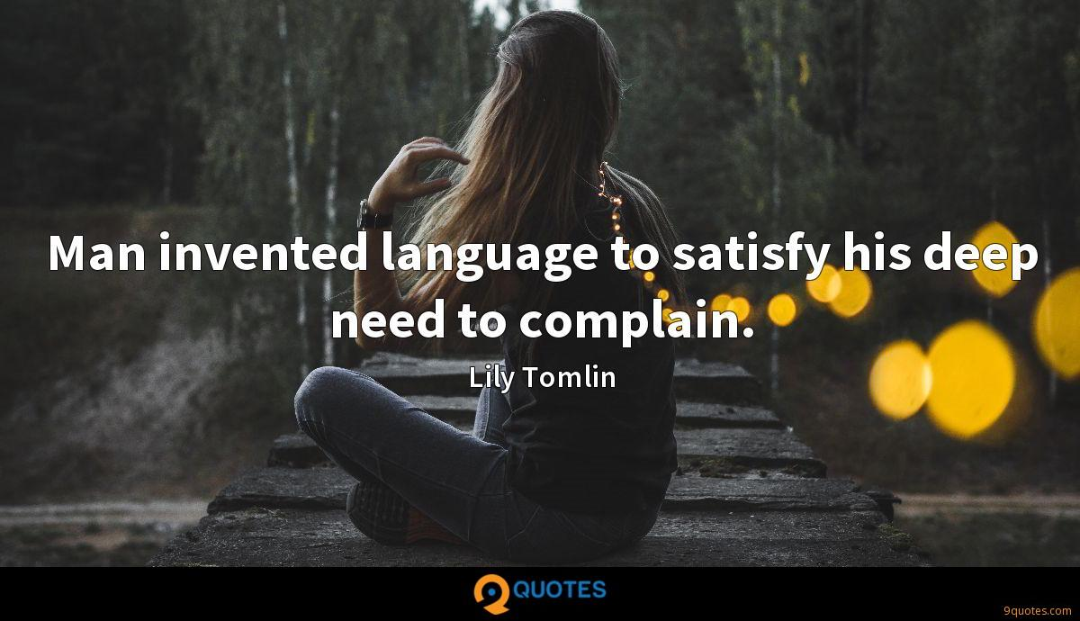Man invented language to satisfy his deep need to complain.