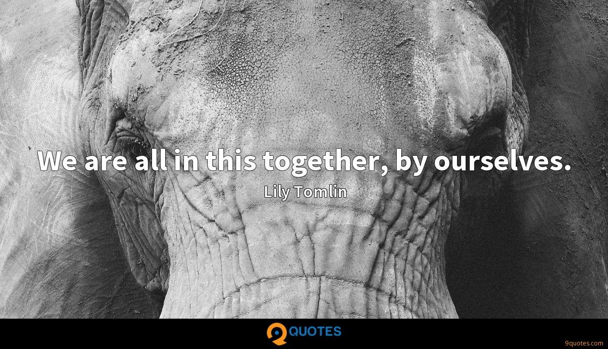 We are all in this together, by ourselves.