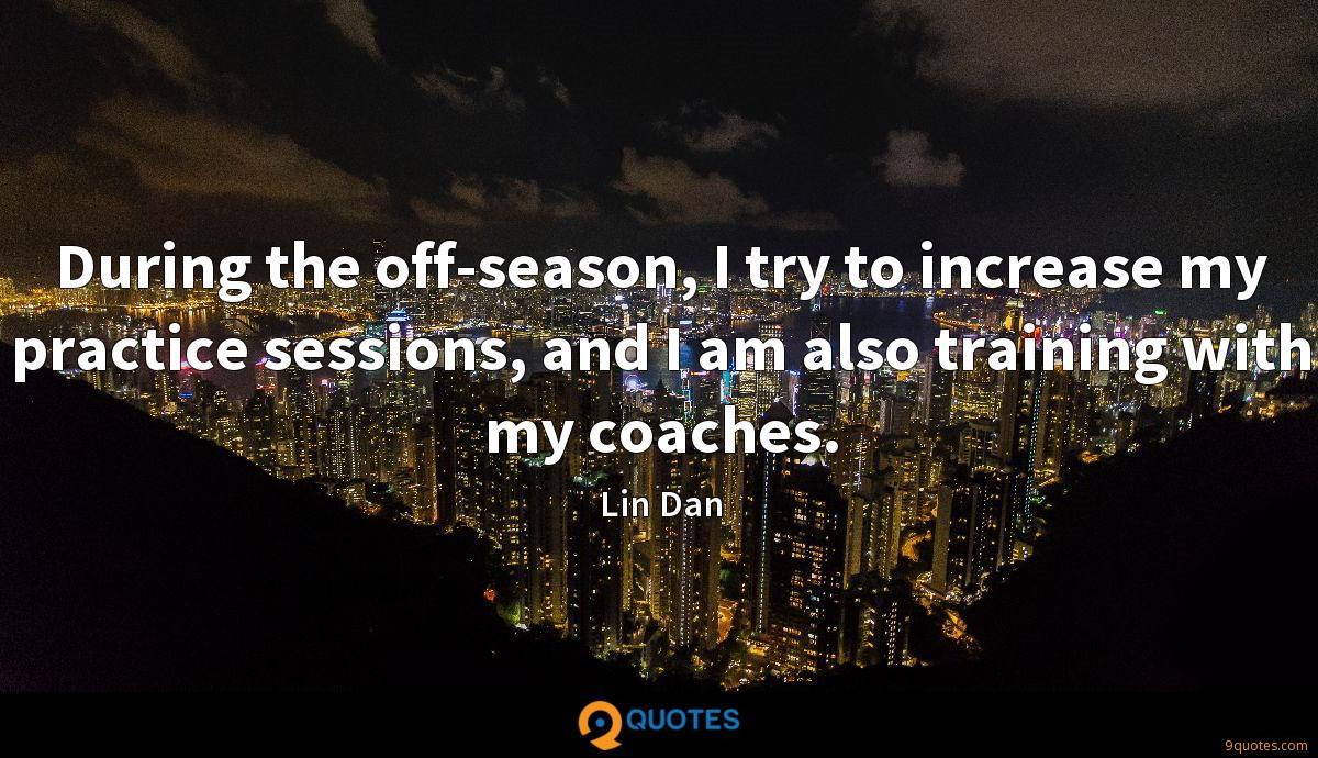During the off-season, I try to increase my practice sessions, and I am also training with my coaches.