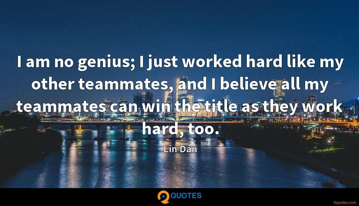 I am no genius; I just worked hard like my other teammates, and I believe all my teammates can win the title as they work hard, too.