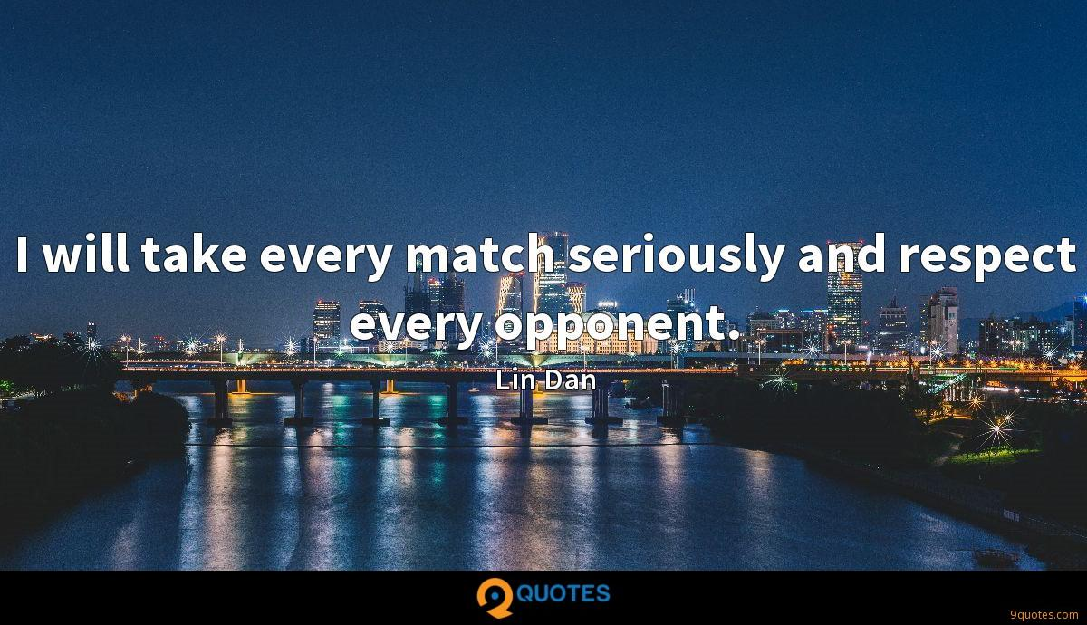 I will take every match seriously and respect every opponent.