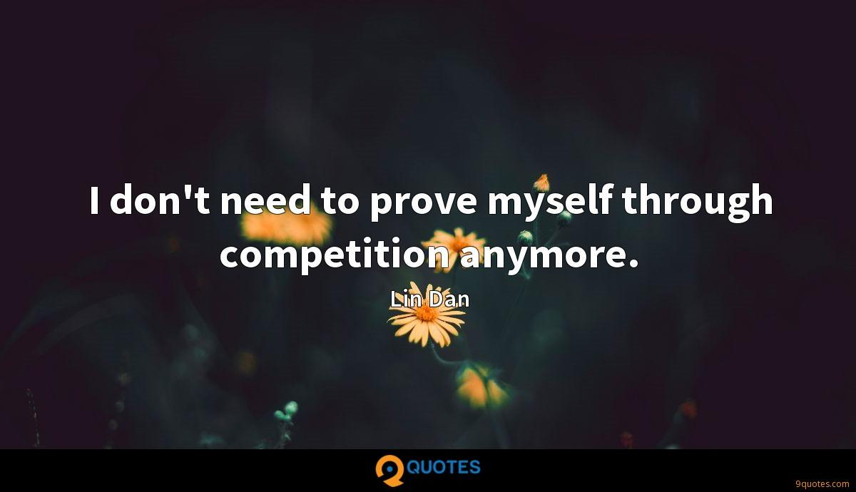 I don't need to prove myself through competition anymore.