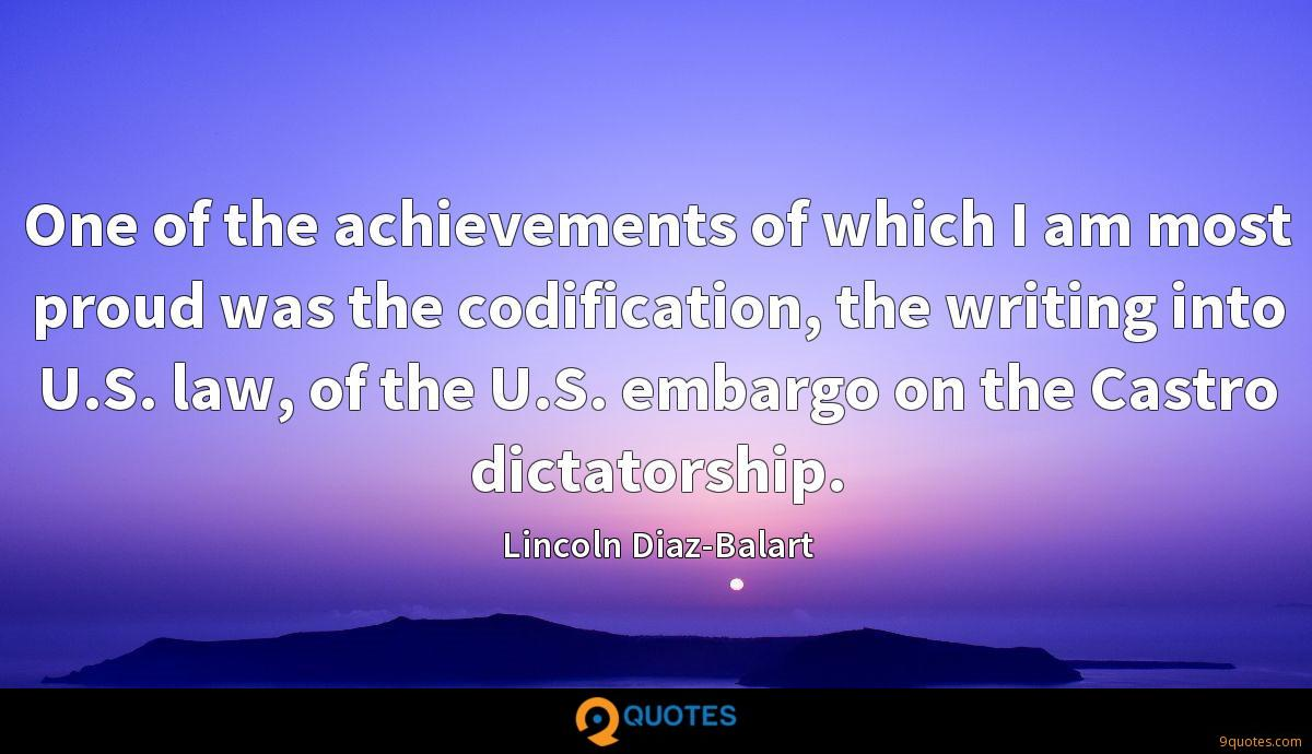 One of the achievements of which I am most proud was the codification, the writing into U.S. law, of the U.S. embargo on the Castro dictatorship.