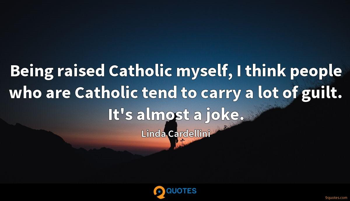 Being raised Catholic myself, I think people who are Catholic tend to carry a lot of guilt. It's almost a joke.