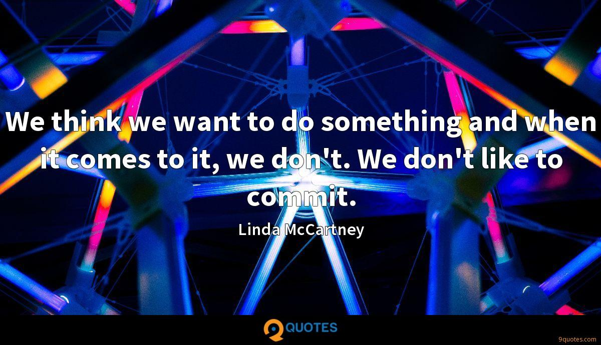 We think we want to do something and when it comes to it, we don't. We don't like to commit.