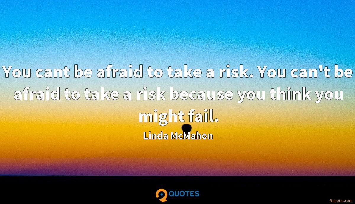 You cant be afraid to take a risk. You can't be afraid to take a risk because you think you might fail.