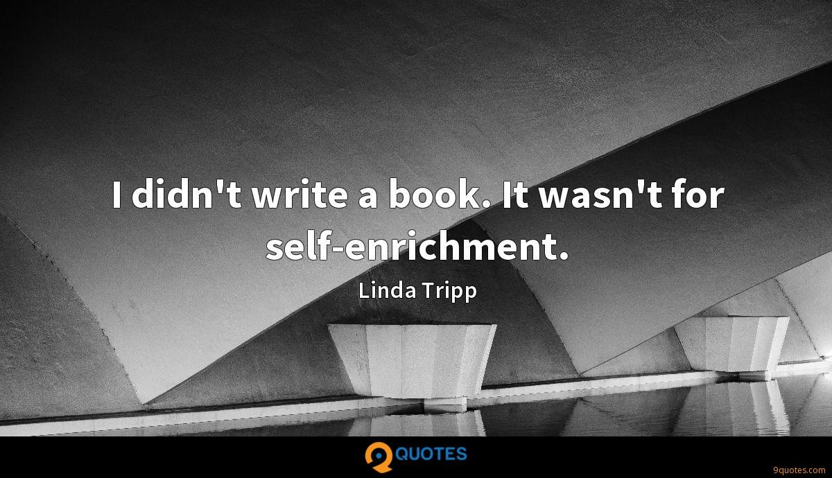 I didn't write a book. It wasn't for self-enrichment.
