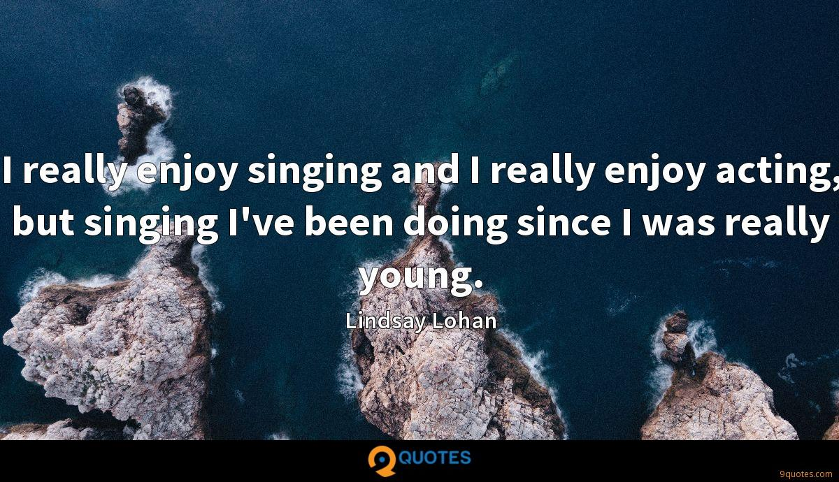 I really enjoy singing and I really enjoy acting, but singing I've been doing since I was really young.