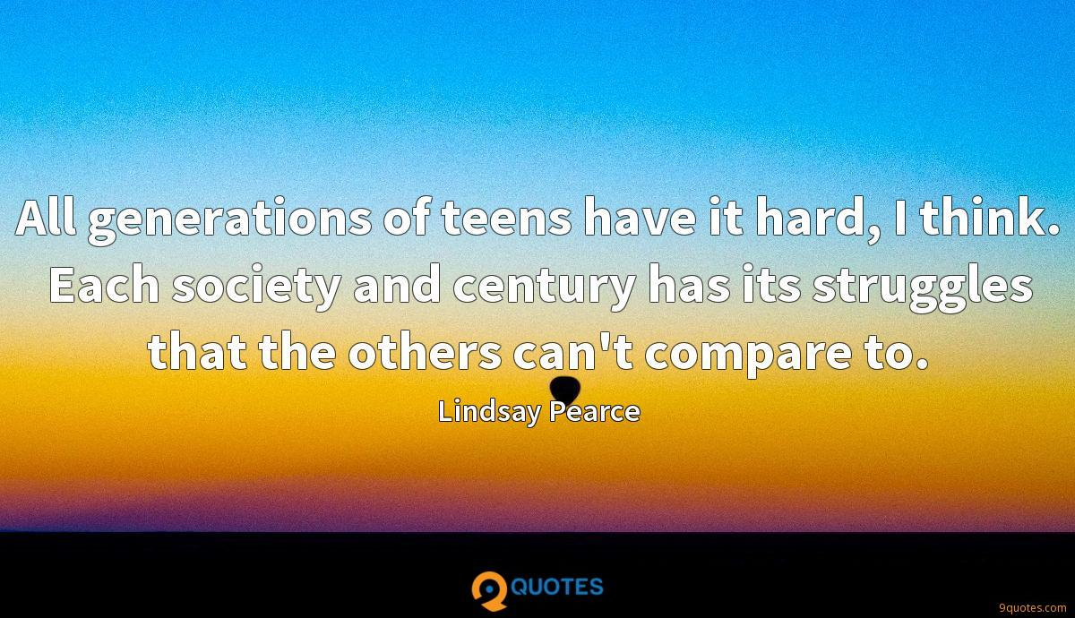 All generations of teens have it hard, I think. Each society and century has its struggles that the others can't compare to.