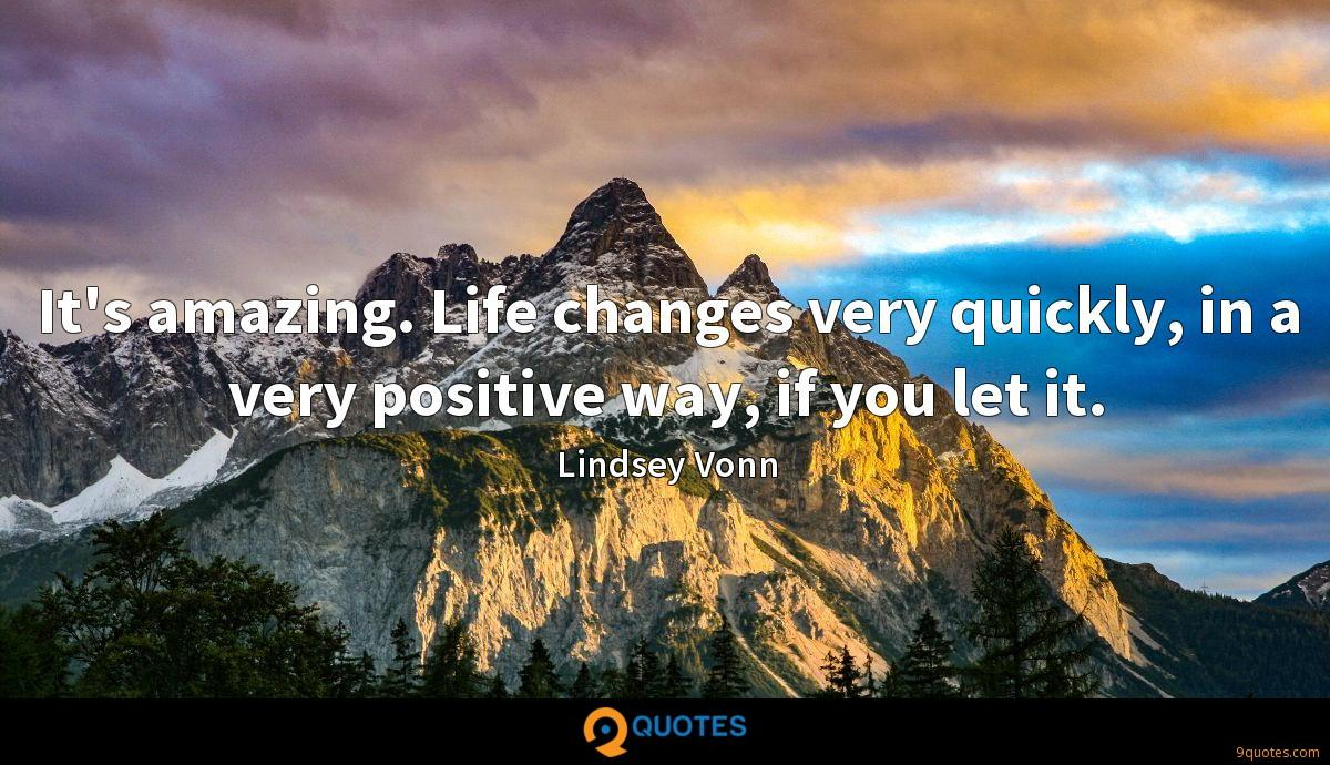 It's amazing. Life changes very quickly, in a very positive way, if you let it.