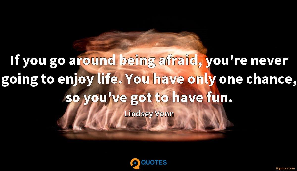 If you go around being afraid, you're never going to enjoy life. You have only one chance, so you've got to have fun.