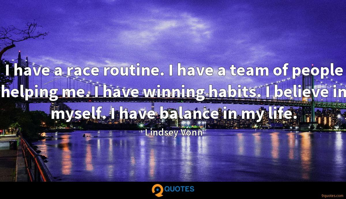 I have a race routine. I have a team of people helping me. I have winning habits. I believe in myself. I have balance in my life.