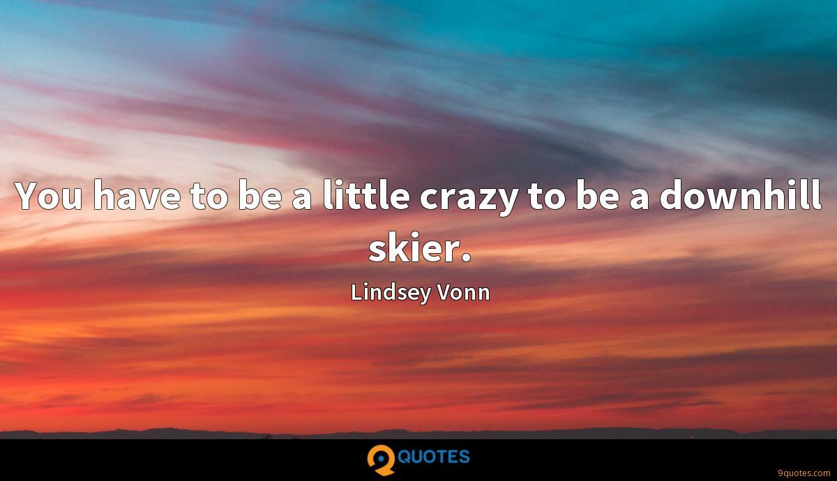 You have to be a little crazy to be a downhill skier.