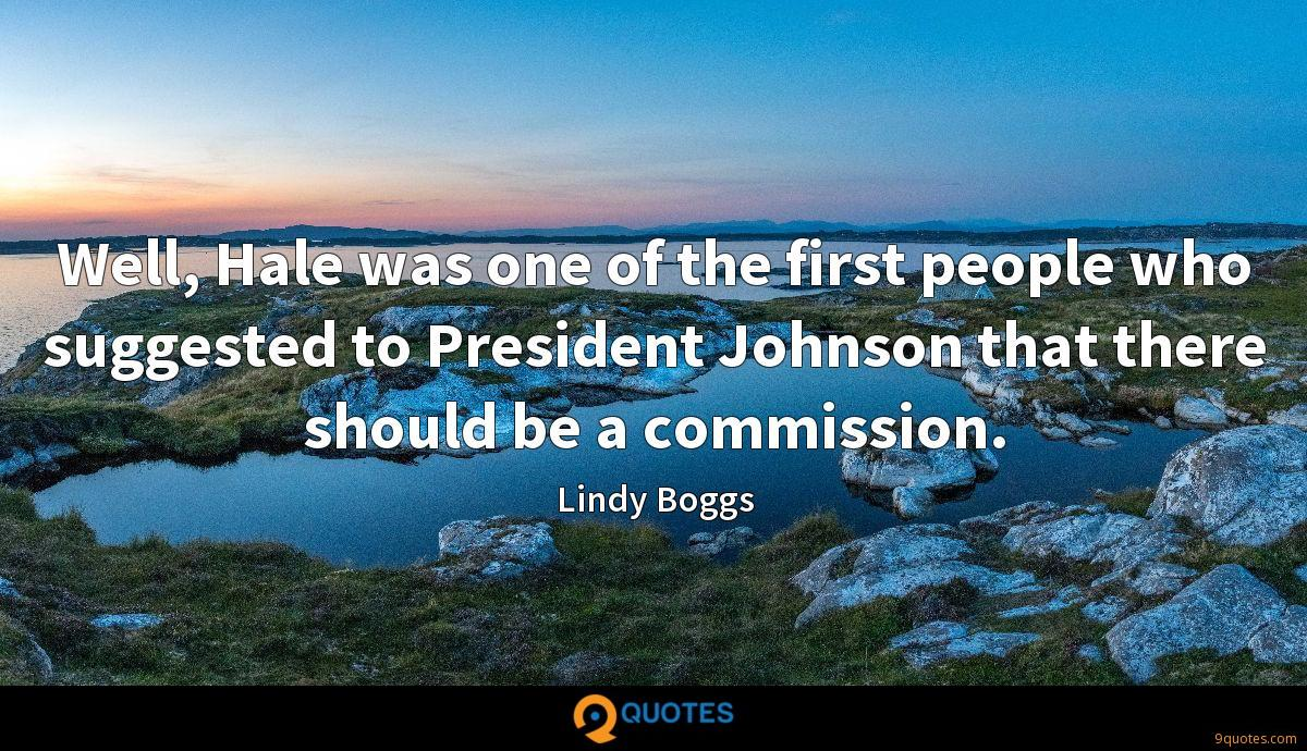 Well, Hale was one of the first people who suggested to President Johnson that there should be a commission.