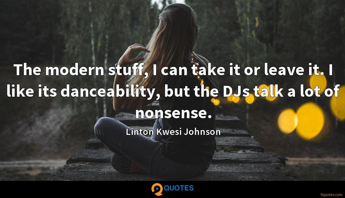 The modern stuff, I can take it or leave it. I like its danceability, but the DJs talk a lot of nonsense.
