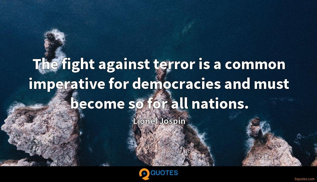The fight against terror is a common imperative for democracies and must become so for all nations.