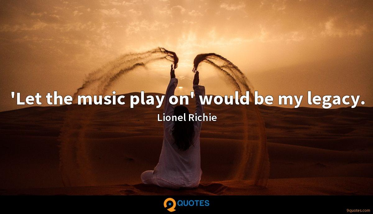 'Let the music play on' would be my legacy.