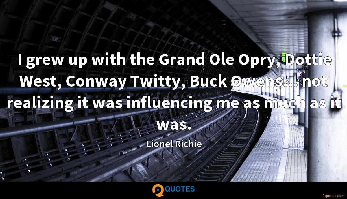 I grew up with the Grand Ole Opry, Dottie West, Conway Twitty, Buck Owens... not realizing it was influencing me as much as it was.