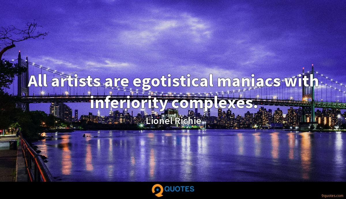 All artists are egotistical maniacs with inferiority complexes.