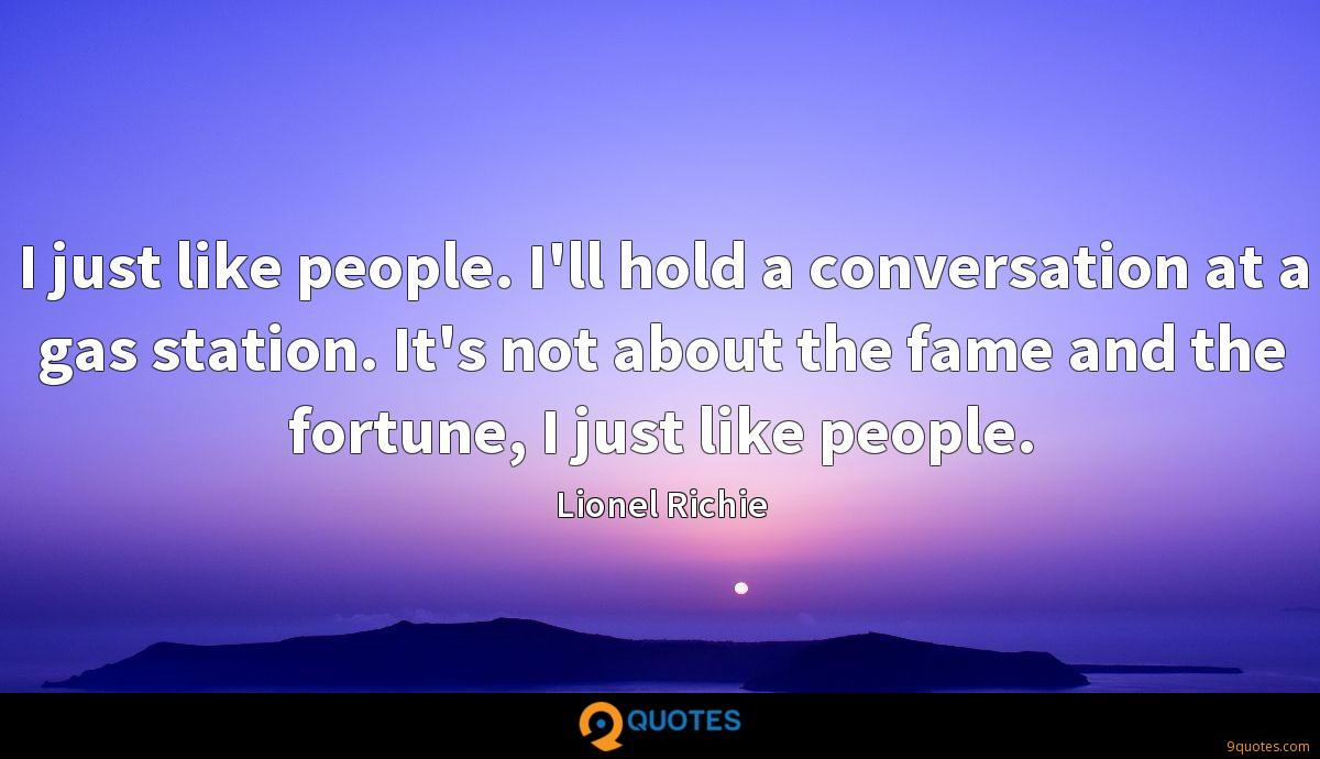 I just like people. I'll hold a conversation at a gas station. It's not about the fame and the fortune, I just like people.