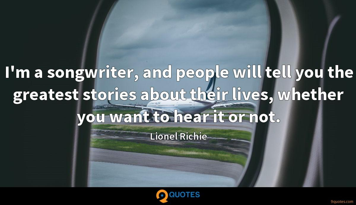 I'm a songwriter, and people will tell you the greatest stories about their lives, whether you want to hear it or not.