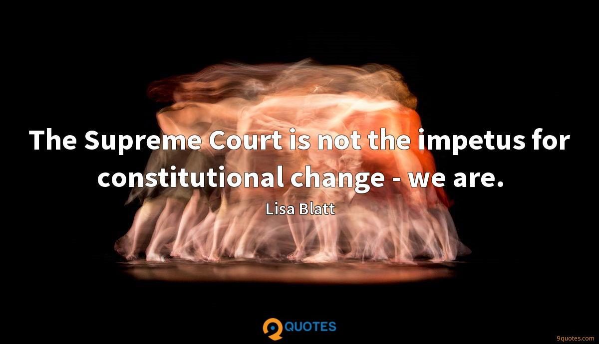 The Supreme Court is not the impetus for constitutional change - we are.