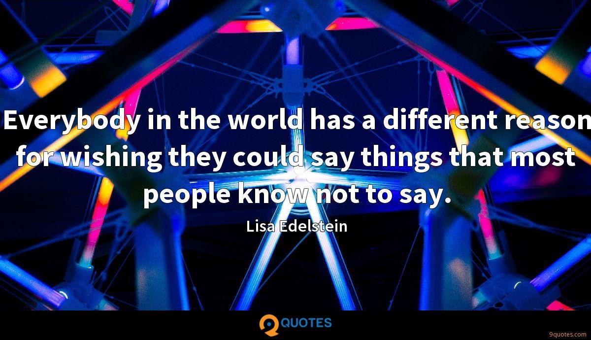 Everybody in the world has a different reason for wishing they could say things that most people know not to say.