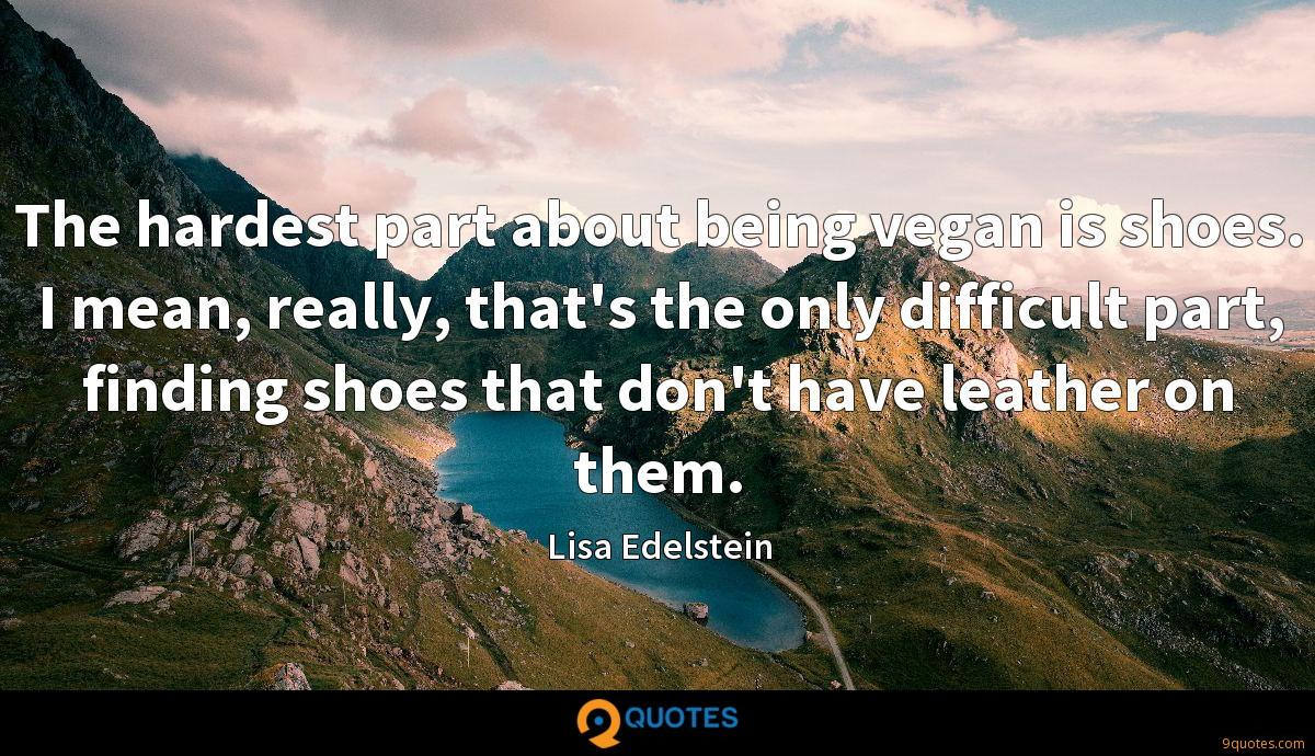 The hardest part about being vegan is shoes. I mean, really, that's the only difficult part, finding shoes that don't have leather on them.