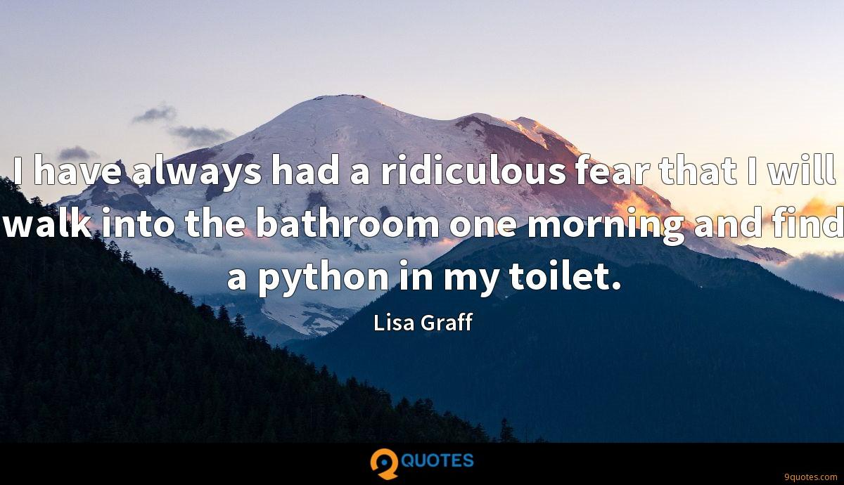 I have always had a ridiculous fear that I will walk into the bathroom one morning and find a python in my toilet.
