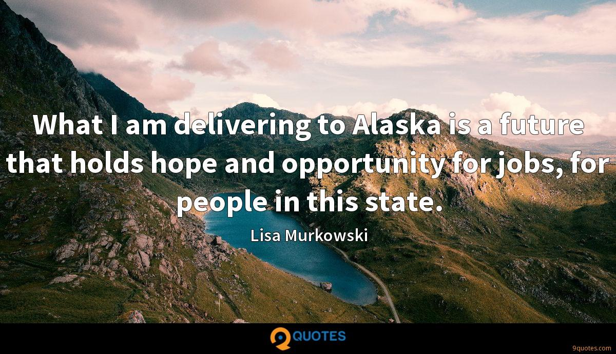 What I am delivering to Alaska is a future that holds hope and opportunity for jobs, for people in this state.
