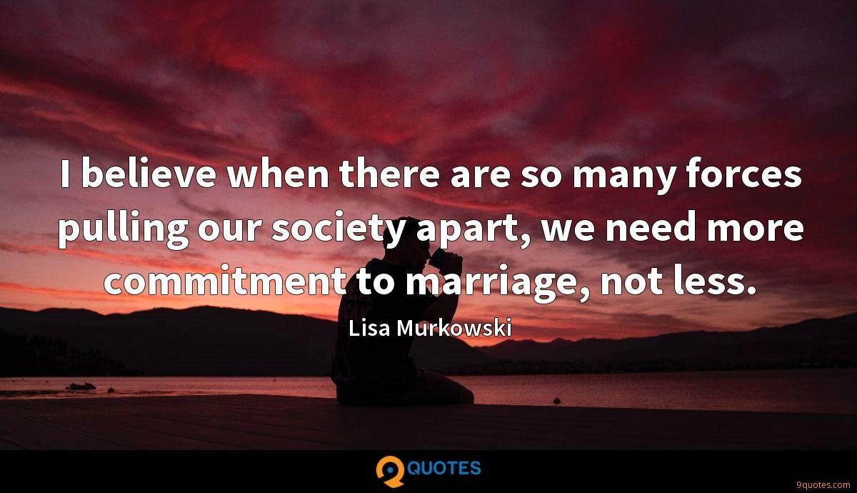 I believe when there are so many forces pulling our society apart, we need more commitment to marriage, not less.