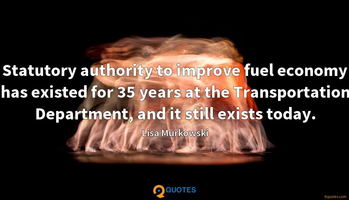 Statutory authority to improve fuel economy has existed for 35 years at the Transportation Department, and it still exists today.