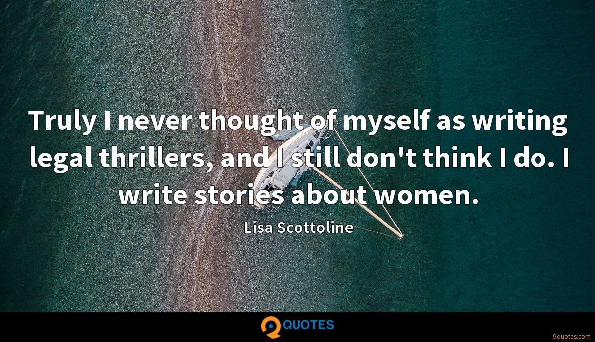 Truly I never thought of myself as writing legal thrillers, and I still don't think I do. I write stories about women.
