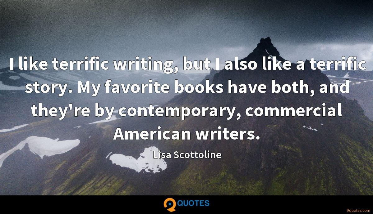 I like terrific writing, but I also like a terrific story. My favorite books have both, and they're by contemporary, commercial American writers.