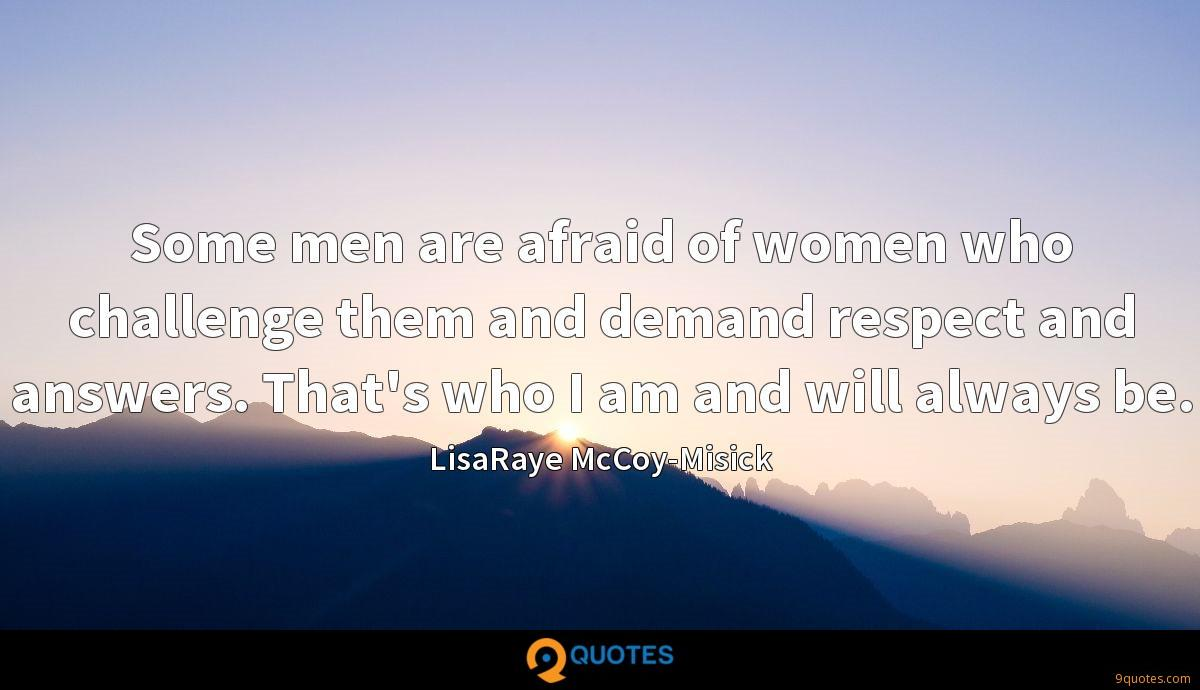 Some men are afraid of women who challenge them and demand respect and answers. That's who I am and will always be.