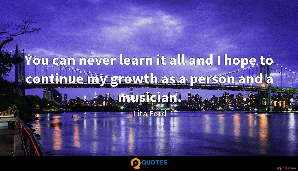 You can never learn it all and I hope to continue my growth as a person and a musician.